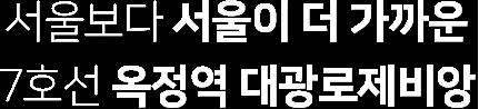 서울보다 서울이 더 가까운 7호선 옥정역 대광로제비앙